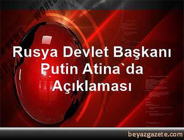 rusya_devlet_başkanı_putin_atinada_açıklaması
