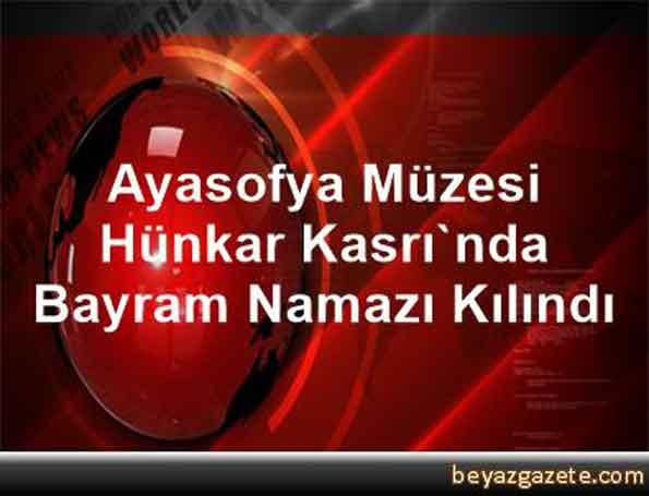 ayasofya_muzesi_hunkar_kasrinda_bayram_namazi_kilindi