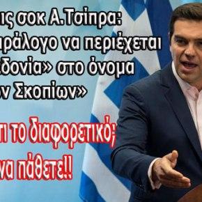 Δηλώσεις σοκ Α.Τσίπρα: «Δεν είναι παράλογο να περιέχεται το «Μακεδονία» στο όνομα τωνΣκοπίων»