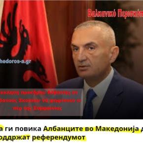 Έκκληση προέδρου Αλβανίας σε Αλβανούς Σκοπίων να υποστηρίξουν τοδημοψήφισμα