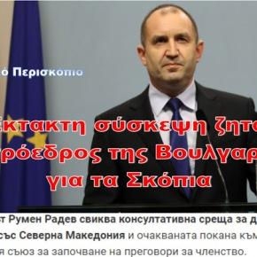 Ο πρόεδρος της Βουλγαρίας ζητά έκτακτη σύσκεψη για ταΣκόπια