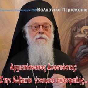 Αρχιεπίσκοπος Αναστάσιος: Στην Αλβανία ένοιωσαανασφαλής…